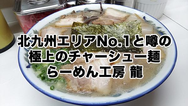 北九州エリアNo.1と噂の極上のチャーシュー麺/らーめん工房 龍