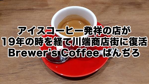 アイスコーヒー発祥の店が19年の時を経て川端商店街に復活/Brewer's Coffee ばんぢろ