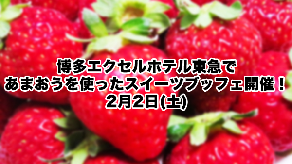【終了】博多エクセルホテル東急であまおうを使ったスイーツブッフェ開催!2月2日(土)